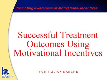Promoting Awareness of Motivational Incentives F O R P O L I C Y M A K E R S Successful Treatment Outcomes Using Motivational Incentives.