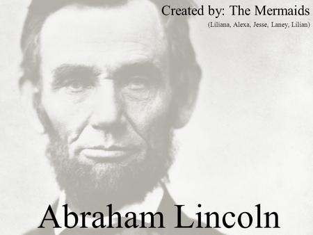 Abraham Lincoln Created by: The Mermaids (Liliana, Alexa, Jesse, Laney, Lilian)
