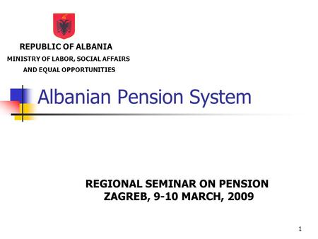 1 Albanian Pension System REGIONAL SEMINAR ON PENSION ZAGREB, 9-10 MARCH, 2009 REPUBLIC OF ALBANIA MINISTRY OF LABOR, SOCIAL AFFAIRS AND EQUAL OPPORTUNITIES.