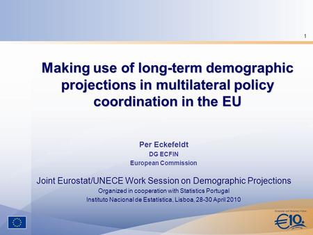 1 Making use of long-term demographic projections in multilateral policy coordination in the EU Per Eckefeldt DG ECFIN European Commission Joint Eurostat/UNECE.