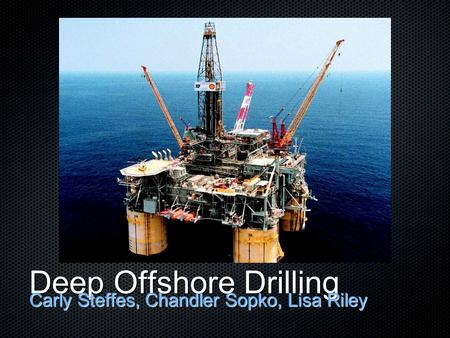 Deep Offshore Drilling Carly Steffes, Chandler Sopko, Lisa Riley.