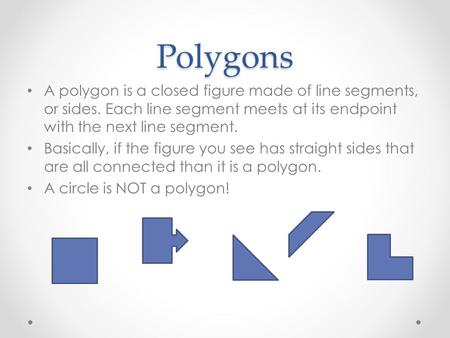 Polygons A polygon is a closed figure made of line segments, or sides. Each line segment meets at its endpoint with the next line segment. Basically, if.
