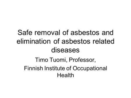 Safe removal of asbestos and elimination of asbestos related diseases Timo Tuomi, Professor, Finnish Institute of Occupational Health.