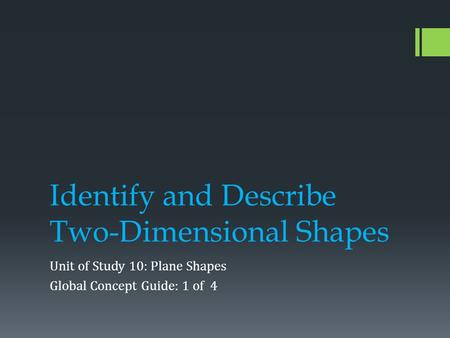Identify and Describe Two-Dimensional Shapes Unit of Study 10: Plane Shapes Global Concept Guide: 1 of 4.