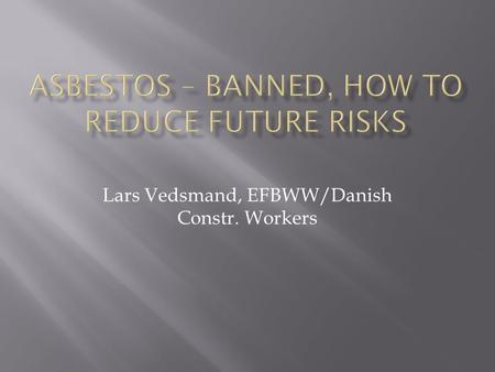 Lars Vedsmand, EFBWW/Danish Constr. Workers.  30 years experience with asbestos  Compensation cases insulation workers  Regional cooperation physicians.