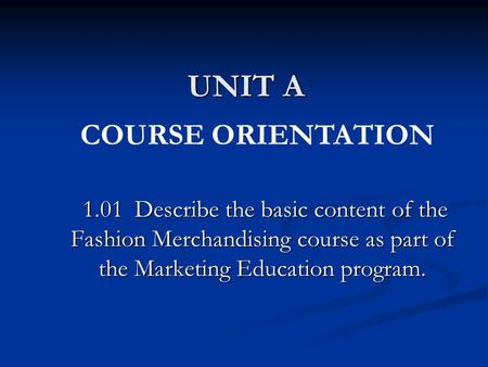 UNIT A 1.01 Describe the basic content of the Fashion Merchandising course as part of the Marketing Education program. 1.01 Describe the basic content.