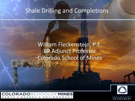Shale Drilling and Completions PETROLEUM ENGINEERING DEPARTMENT William Fleckenstein, P.E. BP Adjunct Professor Colorado School of Mines.