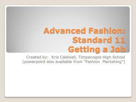 "Advanced Fashion: Standard 11 Getting a Job Created by: Kris Caldwell, Timpanogos High School (powerpoint also available from ""Fashion Marketing"")"