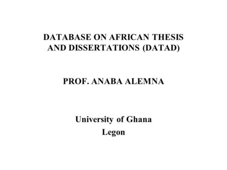 DATABASE ON AFRICAN THESIS AND DISSERTATIONS (DATAD) PROF. ANABA ALEMNA University of Ghana Legon.