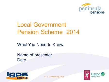 Local Government Pension Scheme 2014 What You Need to Know Name of presenter Date V1 – 11 February 2014.