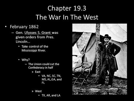 Chapter 19.3 The War In The West February 1862 – Gen. Ulysses S. Grant was given orders from Pres. Lincoln… Take control of the Mississippi River. Why?