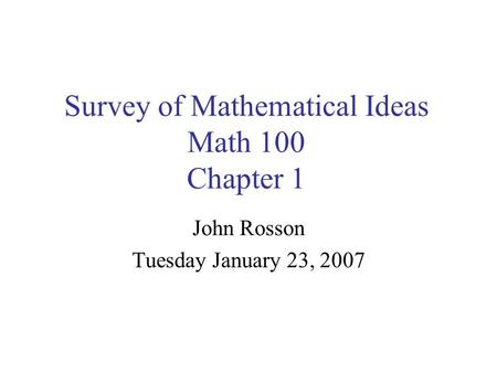 Survey of Mathematical Ideas Math 100 Chapter 1 John Rosson Tuesday January 23, 2007.