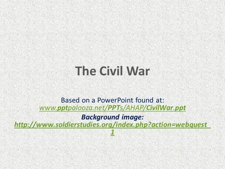 The Civil War Based on a PowerPoint found at: www.pptpalooza.net/PPTs/AHAP/CivilWar.ppt Background image: http://www.soldierstudies.org/index.php?action=webquest_1.