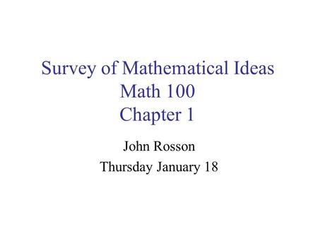 Survey of Mathematical Ideas Math 100 Chapter 1 John Rosson Thursday January 18.