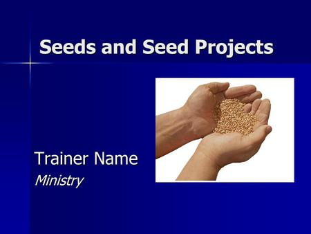 Seeds and Seed Projects Trainer Name Ministry. 2 SEEDS Agriculture and Ministry Question 1: What biblical parables can you think of that are based on.