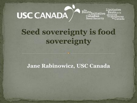 Jane Rabinowicz, USC Canada. 1. Why Seed? 2. Realities, trends and concerns 3. The ecological seed movement in Canada today 4. The Bauta Family Initiative.