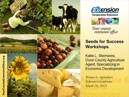 Seeds for Success Workshops Katie L. Sternweis, Dunn County Agriculture Agent, Specializing in Economic Development Women in Agriculture Educator's Conference.