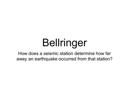 Bellringer How does a seismic station determine how far away an earthquake occurred from that station?