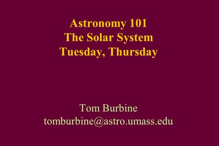 Astronomy 101 The Solar System Tuesday, Thursday Tom Burbine