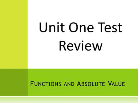 F UNCTIONS AND A BSOLUTE V ALUE Unit One Test Review.