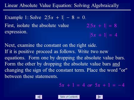 Table of Contents First, isolate the absolute value expression. Linear Absolute Value Equation: Solving Algebraically Example 1: Solve Next, examine the.