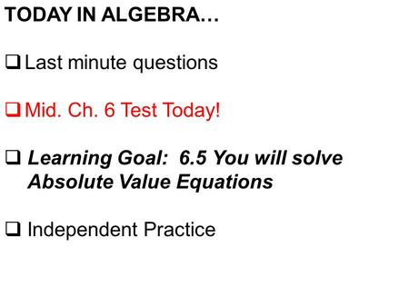 TODAY IN ALGEBRA…  Last minute questions  Mid. Ch. 6 Test Today!  Learning Goal: 6.5 You will solve Absolute Value Equations  Independent Practice.