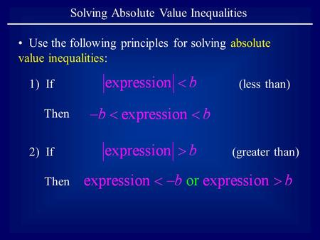 Solving Absolute Value Inequalities Use the following principles for solving absolute value inequalities: 1) If Then 2) If Then (less than) (greater than)