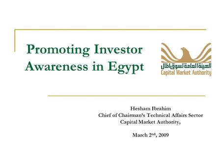 Promoting Investor Awareness in Egypt Hesham Ibrahim Chief of Chairman's Technical Affairs Sector Capital Market Authority, March 2 nd, 2009.