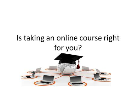 Is taking an online course right for you?. What does it mean? Online Course Hybrid Course Virtual Campus Face to Face Classroom Time Management Self-motivated.