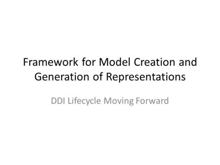 Framework for Model Creation and Generation of Representations DDI Lifecycle Moving Forward.