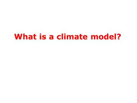 What is a climate model?. Substitutes for reality Closely mimics some essential elements Omits or poorly mimics non-essential elements What is a Model?