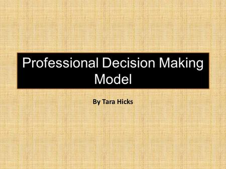 Professional Decision Making Model By Tara Hicks.