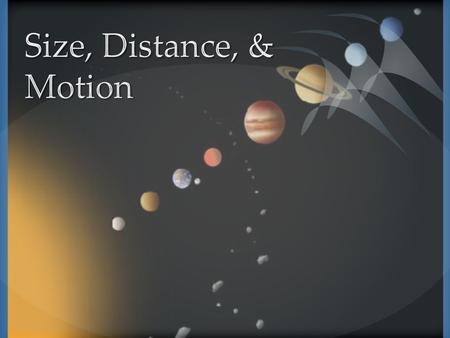  Objective 1 Compare the size and distance of objects within systems in the universe.  Use the speed of light as a measuring standard to describe the.