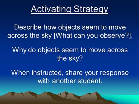 Activating Strategy Describe how objects seem to move across the sky [What can you observe?]. Why do objects seem to move across the sky? When instructed,