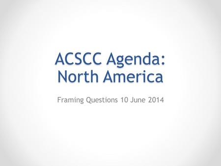 ACSCC Agenda: North America Framing Questions 10 June 2014.