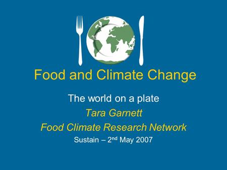 Food and Climate Change The world on a plate Tara Garnett Food Climate Research Network Sustain – 2 nd May 2007.