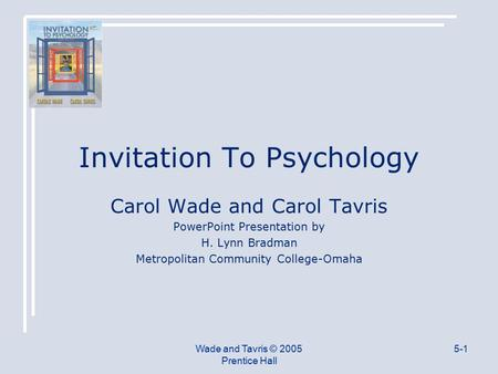 Wade and Tavris © 2005 Prentice Hall 5-1 Invitation To Psychology Carol Wade and Carol Tavris PowerPoint Presentation by H. Lynn Bradman Metropolitan Community.