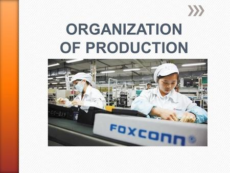 ORGANIZATION OF PRODUCTION. Specialization in Production by Firms Each person or group concentrating on doing what they are best at doing.