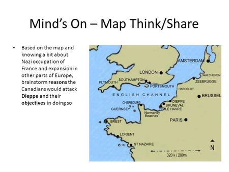 Mind's On – Map Think/Share Based on the map and knowing a bit about Nazi occupation of France and expansion in other parts of Europe, brainstorm reasons.