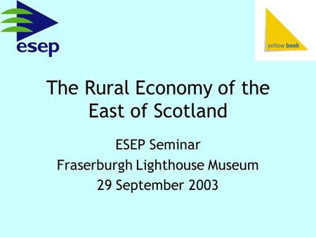 The Rural Economy of the East of Scotland ESEP Seminar Fraserburgh Lighthouse Museum 29 September 2003.