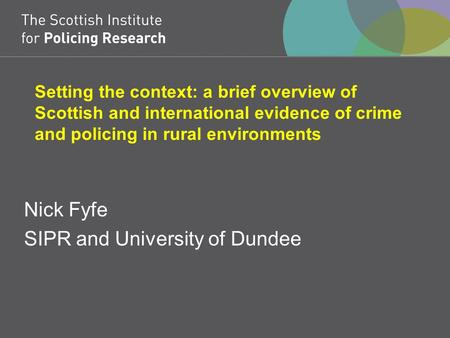 Setting the context: a brief overview of Scottish and international evidence of crime and policing in rural environments Nick Fyfe SIPR and University.