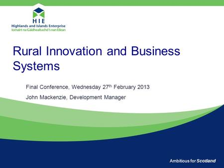 Ambitious for Scotland Rural Innovation and Business Systems Final Conference, Wednesday 27 th February 2013 John Mackenzie, Development Manager.