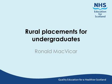 Quality Education for a Healthier Scotland Rural placements for undergraduates Ronald MacVicar.
