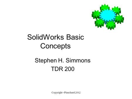 Copyright - Planchard 2012 SolidWorks Basic Concepts Stephen H. Simmons TDR 200.