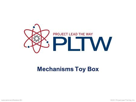 Mechanisms Toy Box © 2011 Project Lead The Way, Inc.Automation and Robotics VEX.