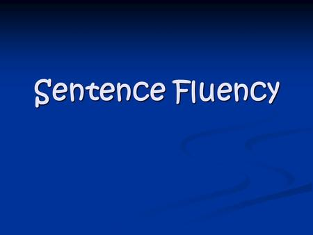 Sentence Fluency. What is sentence fluency? We all know what a sentence is. Right? Fluency is when something moves with smoothness and ease. Sentence+Fluency=