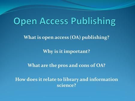 What is open access (OA) publishing? Why is it important? What are the pros and cons of OA? How does it relate to library and information science?