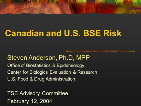 Canadian and U.S. BSE Risk Steven Anderson, Ph.D, MPP Office of Biostatistics & Epidemiology Center for Biologics Evaluation & Research U.S. Food & Drug.