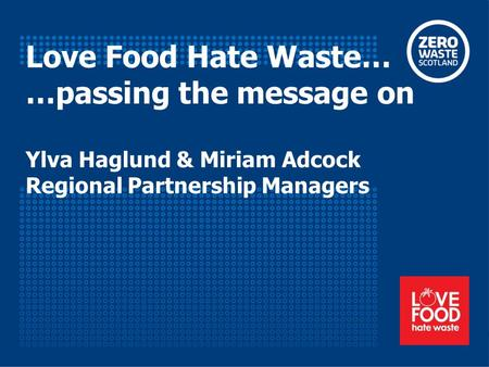 Love Food Hate Waste… …passing the message on Ylva Haglund & Miriam Adcock Regional Partnership Managers.