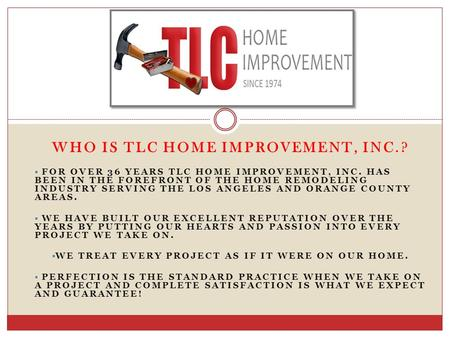 WHO IS TLC HOME IMPROVEMENT, INC.?  FOR OVER 36 YEARS TLC HOME IMPROVEMENT, INC. HAS BEEN IN THE FOREFRONT OF THE HOME REMODELING INDUSTRY SERVING THE.
